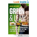FREE Green & Lean: 20 Vegetarian and Vegan Recipes for Building Muscle, Getting Lean, and Staying Healthy [Kindle Book] 4* Rated At Amazon